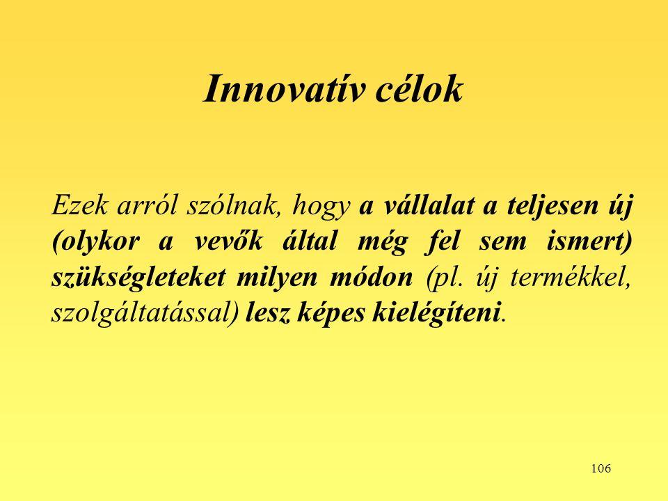 106 Innovatív célok Ezek arról szólnak, hogy a vállalat a teljesen új (olykor a vevők által még fel sem ismert) szükségleteket milyen módon (pl.