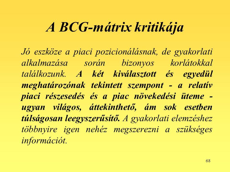 68 A BCG-mátrix kritikája Jó eszköze a piaci pozicionálásnak, de gyakorlati alkalmazása során bizonyos korlátokkal találkozunk.