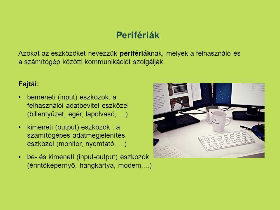 Fajtái: bemeneti (input) eszközök: a felhasználói adatbevitel eszközei (billentyűzet, egér, lapolvasó,...) kimeneti (output) eszközök : a számítógépes adatmegjelenítés eszközei (monitor, nyomtató,...) be- és kimeneti (input-output) eszközök (érintőképernyő, hangkártya, modem,...) Perifériák Azokat az eszközöket nevezzük perifériáknak, melyek a felhasználó és a számítógép közötti kommunikációt szolgálják.