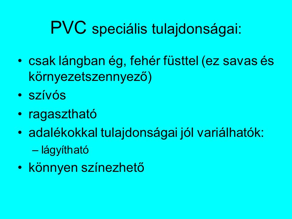 PVC speciális tulajdonságai: csak lángban ég, fehér füsttel (ez savas és környezetszennyező) szívós ragasztható adalékokkal tulajdonságai jól variálhatók: –lágyítható könnyen színezhető