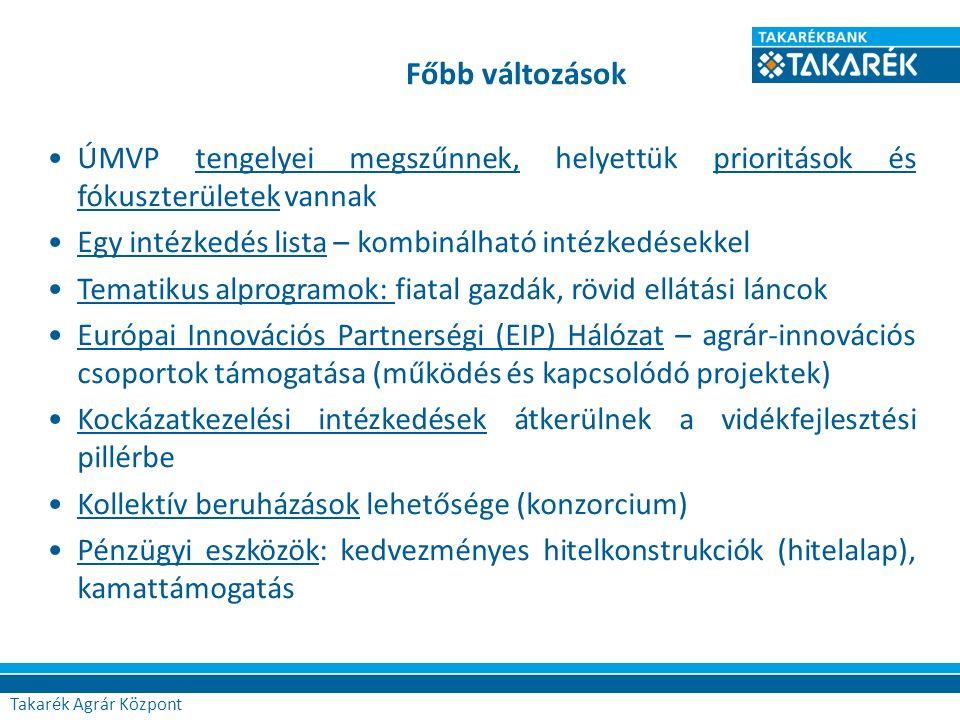 Főbb változások Agrár Központ ÚMVP tengelyei megszűnnek, helyettük prioritások és fókuszterületek vannak Egy intézkedés lista – kombinálható intézkedésekkel Tematikus alprogramok: fiatal gazdák, rövid ellátási láncok Európai Innovációs Partnerségi (EIP) Hálózat – agrár-innovációs csoportok támogatása (működés és kapcsolódó projektek) Kockázatkezelési intézkedések átkerülnek a vidékfejlesztési pillérbe Kollektív beruházások lehetősége (konzorcium) Pénzügyi eszközök: kedvezményes hitelkonstrukciók (hitelalap), kamattámogatás Takarék Agrár Központ