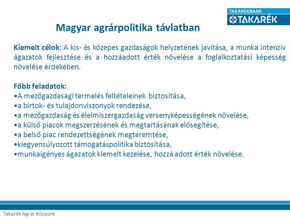 Magyar agrárpolitika távlatban Kiemelt célok: A kis- és közepes gazdaságok helyzetének javítása, a munka intenzív ágazatok fejlesztése és a hozzáadott érték növelése a foglalkoztatási képesség növelése érdekében.