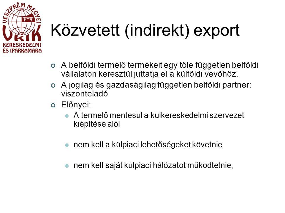 Közvetett (indirekt) export A belföldi termelő termékeit egy tőle független belföldi vállalaton keresztül juttatja el a külföldi vevőhöz.