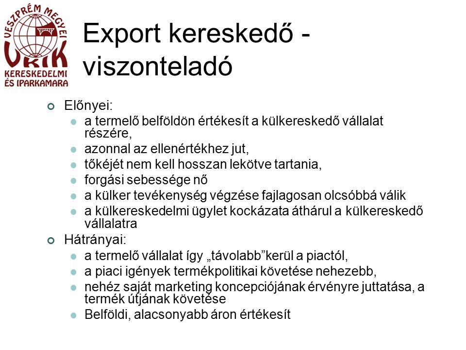 """Export kereskedő - viszonteladó Előnyei: a termelő belföldön értékesít a külkereskedő vállalat részére, azonnal az ellenértékhez jut, tőkéjét nem kell hosszan lekötve tartania, forgási sebessége nő a külker tevékenység végzése fajlagosan olcsóbbá válik a külkereskedelmi ügylet kockázata áthárul a külkereskedő vállalatra Hátrányai: a termelő vállalat így """"távolabb kerül a piactól, a piaci igények termékpolitikai követése nehezebb, nehéz saját marketing koncepciójának érvényre juttatása, a termék útjának követése Belföldi, alacsonyabb áron értékesít"""
