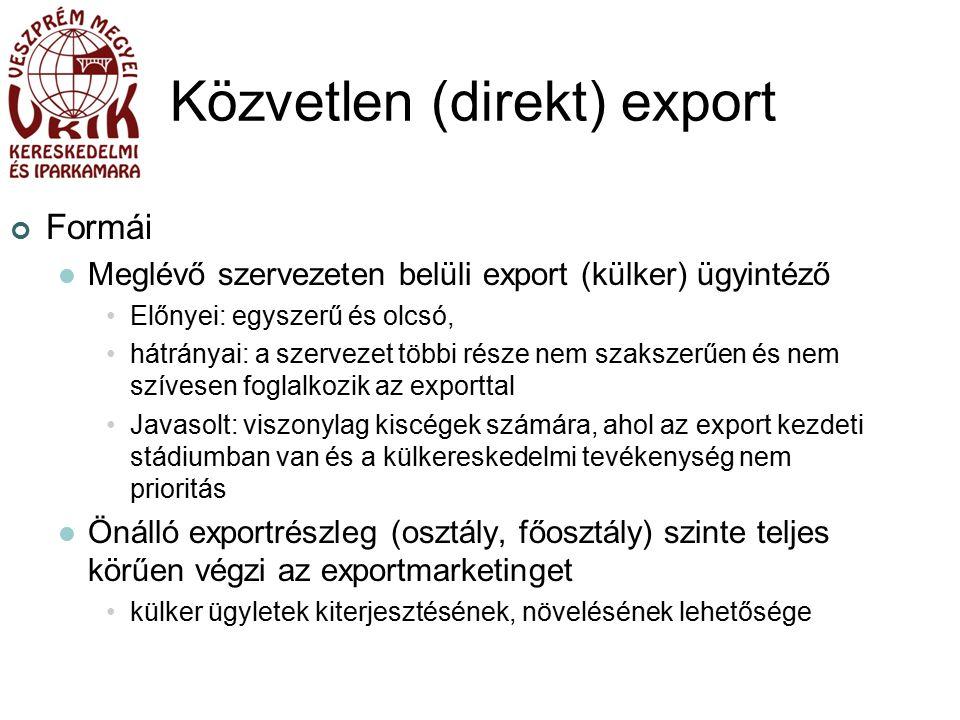 Közvetlen (direkt) export Formái Meglévő szervezeten belüli export (külker) ügyintéző Előnyei: egyszerű és olcsó, hátrányai: a szervezet többi része nem szakszerűen és nem szívesen foglalkozik az exporttal Javasolt: viszonylag kiscégek számára, ahol az export kezdeti stádiumban van és a külkereskedelmi tevékenység nem prioritás Önálló exportrészleg (osztály, főosztály) szinte teljes körűen végzi az exportmarketinget külker ügyletek kiterjesztésének, növelésének lehetősége