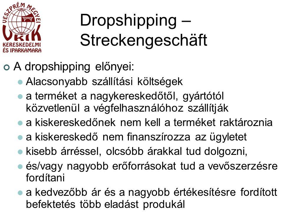 Dropshipping – Streckengeschäft A dropshipping előnyei: Alacsonyabb szállítási költségek a terméket a nagykereskedőtől, gyártótól közvetlenül a végfelhasználóhoz szállítják a kiskereskedőnek nem kell a terméket raktároznia a kiskereskedő nem finanszírozza az ügyletet kisebb árréssel, olcsóbb árakkal tud dolgozni, és/vagy nagyobb erőforrásokat tud a vevőszerzésre fordítani a kedvezőbb ár és a nagyobb értékesítésre fordított befektetés több eladást produkál