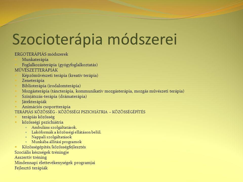 Szocioterápia módszerei ERGOTERÁPIÁS módszerek Munkaterápia Foglalkozásterápia (gyógyfoglalkoztatás) MŰVÉSZETTERÁPIÁK Képzőművészeti terápia (kreatív terápia) Zeneterápia Biblioterápia (irodalomterápia) Mozgásterápia (táncterápia, kommunikatív mozgásterápia, mozgás művészeti terápia) Színjátszás-terápia (drámaterápia) Játékterápiák Animációs csoportterápia TERÁPIÁS KÖZÖSSÉG - KÖZÖSSÉGI PSZICHIÁTRIA – KÖZÖSSÉGÉPÍTÉS terápiás közösség közösségi pszichiátria Ambuláns szolgáltatások.