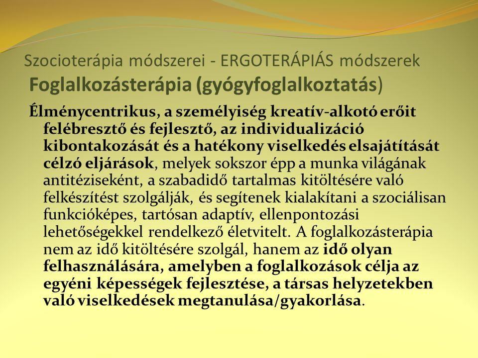Szocioterápia módszerei - ERGOTERÁPIÁS módszerek Foglalkozásterápia (gyógyfoglalkoztatás) Élménycentrikus, a személyiség kreatív-alkotó erőit felébres