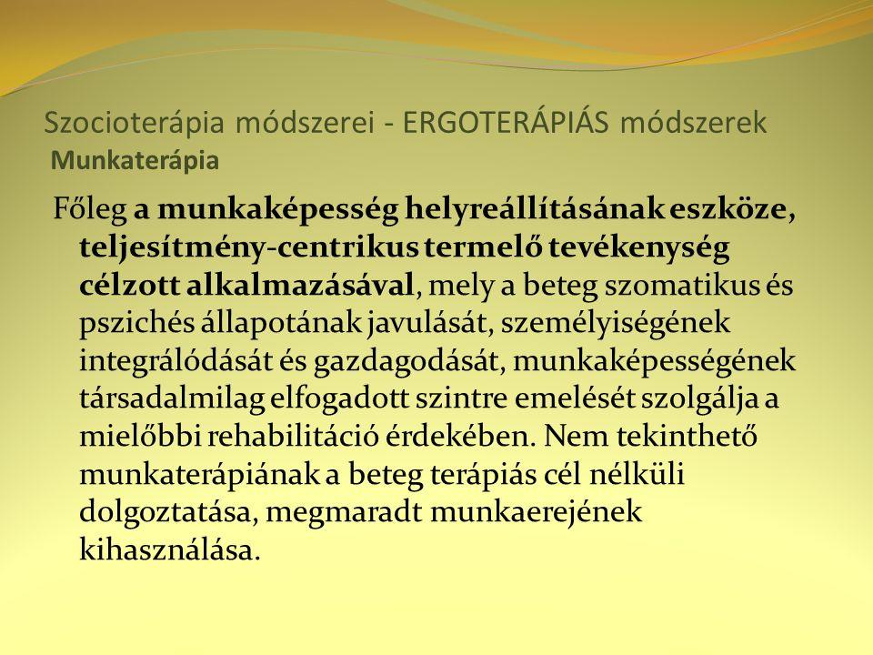 Szocioterápia módszerei - ERGOTERÁPIÁS módszerek Munkaterápia Főleg a munkaképesség helyreállításának eszköze, teljesítmény-centrikus termelő tevékenység célzott alkalmazásával, mely a beteg szomatikus és pszichés állapotának javulását, személyiségének integrálódását és gazdagodását, munkaképességének társadalmilag elfogadott szintre emelését szolgálja a mielőbbi rehabilitáció érdekében.