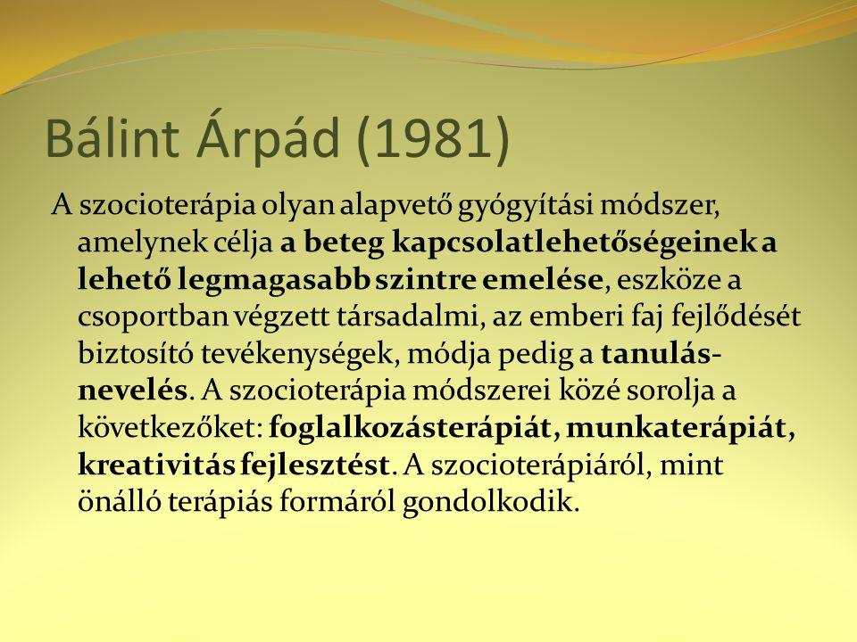 Bálint Árpád (1981) A szocioterápia olyan alapvető gyógyítási módszer, amelynek célja a beteg kapcsolatlehetőségeinek a lehető legmagasabb szintre emelése, eszköze a csoportban végzett társadalmi, az emberi faj fejlődését biztosító tevékenységek, módja pedig a tanulás- nevelés.