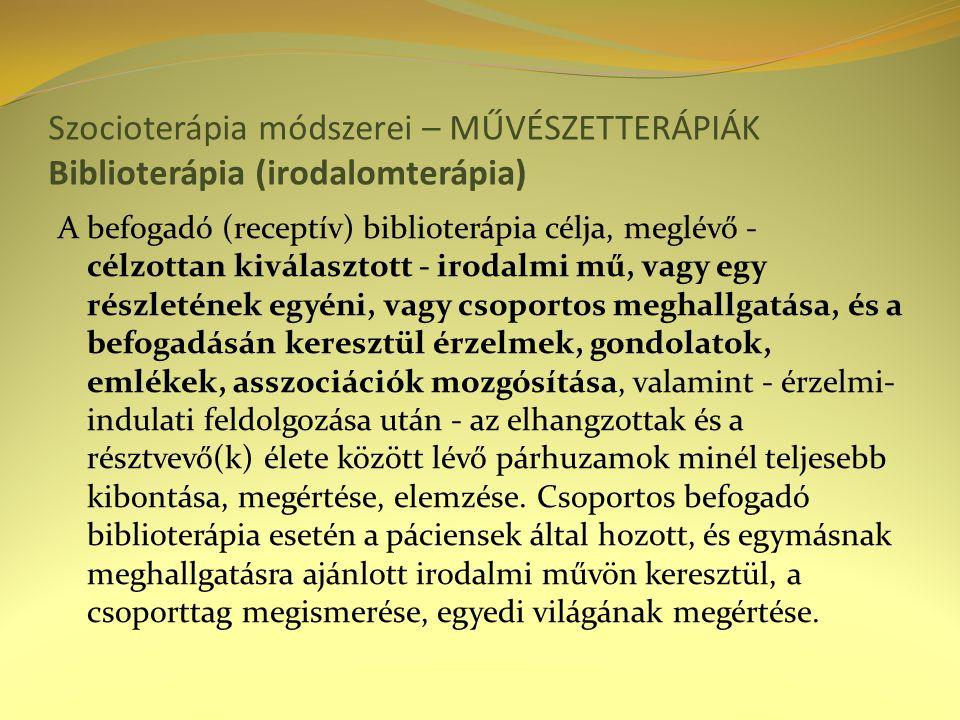 Szocioterápia módszerei – MŰVÉSZETTERÁPIÁK Biblioterápia (irodalomterápia) A befogadó (receptív) biblioterápia célja, meglévő - célzottan kiválasztott