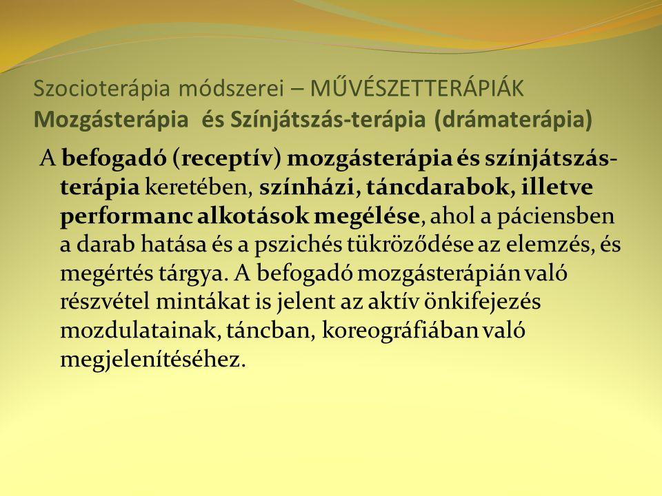 Szocioterápia módszerei – MŰVÉSZETTERÁPIÁK Mozgásterápia és Színjátszás-terápia (drámaterápia) A befogadó (receptív) mozgásterápia és színjátszás- terápia keretében, színházi, táncdarabok, illetve performanc alkotások megélése, ahol a páciensben a darab hatása és a pszichés tükröződése az elemzés, és megértés tárgya.