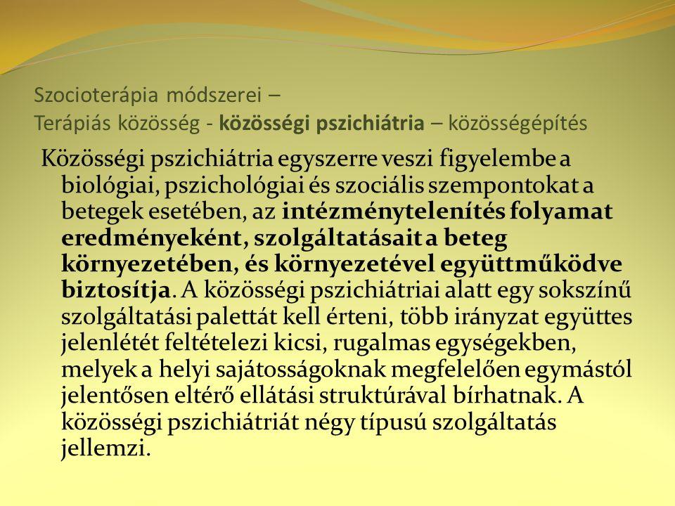 Szocioterápia módszerei – Terápiás közösség - közösségi pszichiátria – közösségépítés Közösségi pszichiátria egyszerre veszi figyelembe a biológiai, pszichológiai és szociális szempontokat a betegek esetében, az intézménytelenítés folyamat eredményeként, szolgáltatásait a beteg környezetében, és környezetével együttműködve biztosítja.