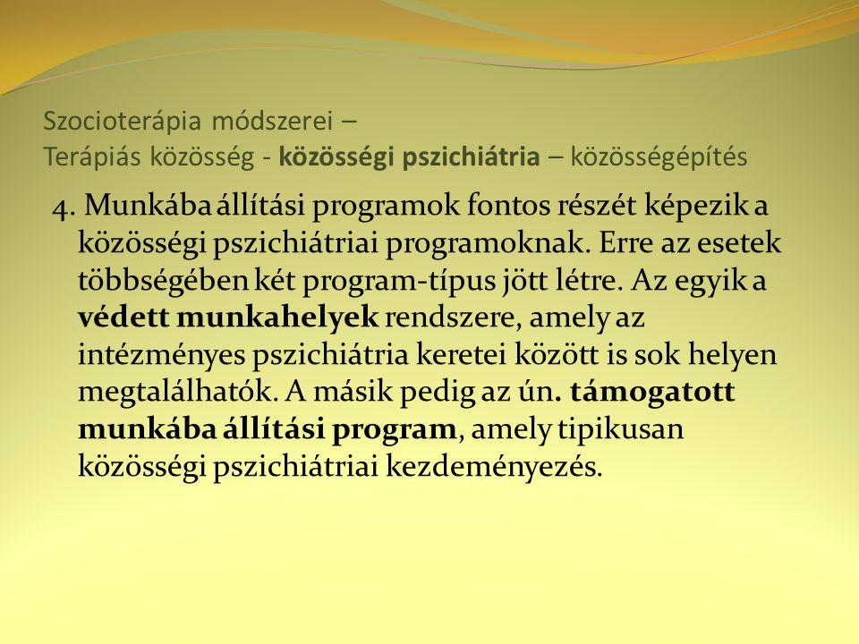 Szocioterápia módszerei – Terápiás közösség - közösségi pszichiátria – közösségépítés 4. Munkába állítási programok fontos részét képezik a közösségi