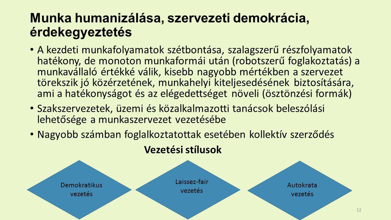 Munka humanizálása, szervezeti demokrácia, érdekegyeztetés A kezdeti munkafolyamatok szétbontása, szalagszerű részfolyamatok hatékony, de monoton munkaformái után (robotszerű foglakoztatás) a munkavállaló értékké válik, kisebb nagyobb mértékben a szervezet törekszik jó közérzetének, munkahelyi kiteljesedésének biztosítására, ami a hatékonyságot és az elégedettséget növeli (ösztönzési formák) Szakszervezetek, üzemi és közalkalmazotti tanácsok beleszólási lehetősége a munkaszervezet vezetésébe Nagyobb számban foglalkoztatottak esetében kollektív szerződés Vezetési stílusok Demokratikus vezetés Laissez-fair vezetés Autokrata vezetés 12