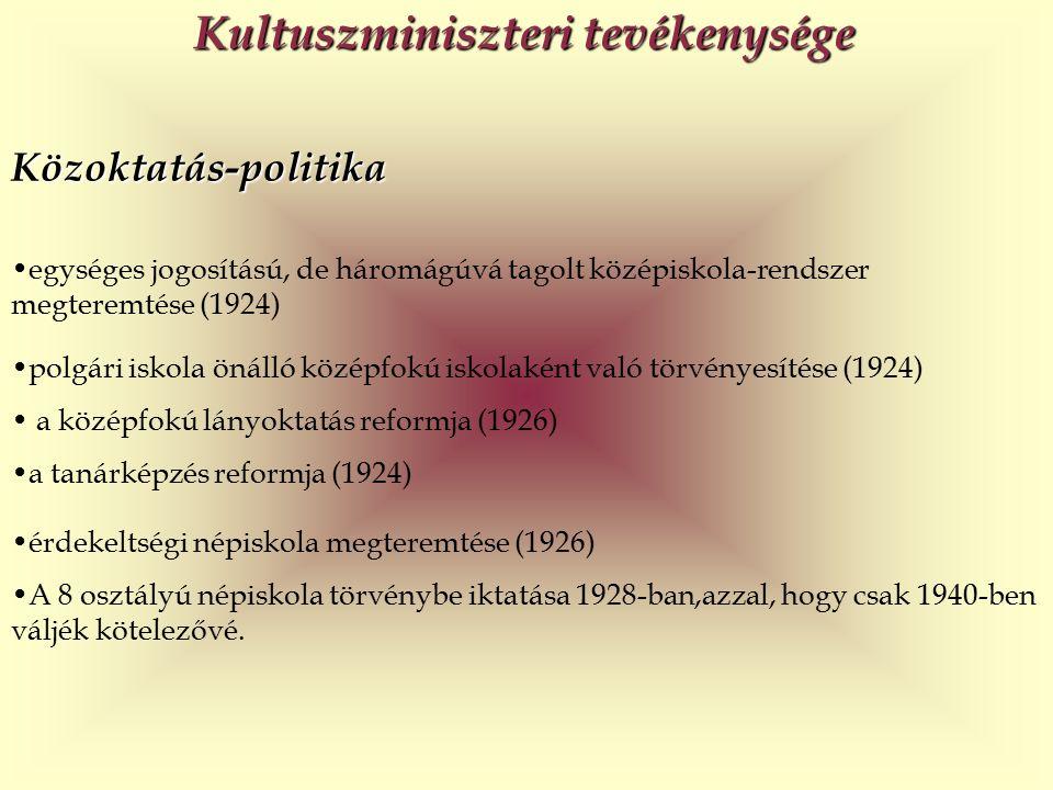 Közoktatás-politika egységes jogosítású, de háromágúvá tagolt középiskola-rendszer megteremtése (1924) Kultuszminiszteri tevékenysége polgári iskola önálló középfokú iskolaként való törvényesítése (1924) a középfokú lányoktatás reformja (1926) a tanárképzés reformja (1924) érdekeltségi népiskola megteremtése (1926) A 8 osztályú népiskola törvénybe iktatása 1928-ban,azzal, hogy csak 1940-ben váljék kötelezővé.