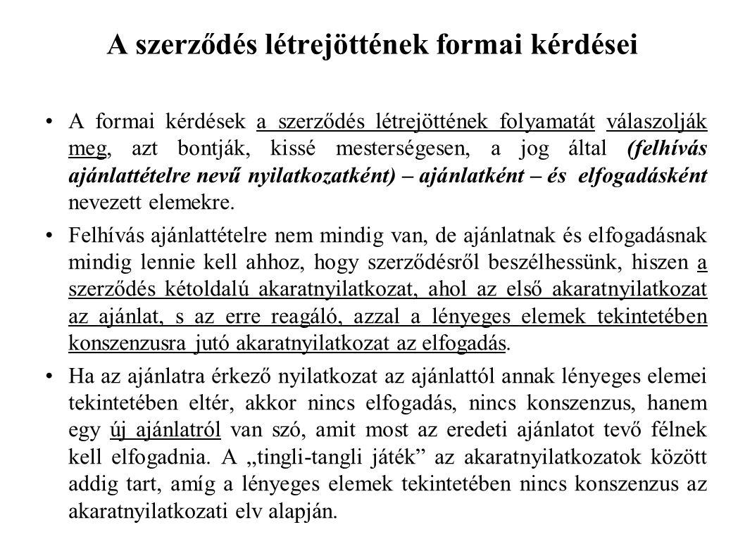 A szerződés létrejöttének formai kérdései A formai kérdések a szerződés létrejöttének folyamatát válaszolják meg, azt bontják, kissé mesterségesen, a jog által (felhívás ajánlattételre nevű nyilatkozatként) – ajánlatként – és elfogadásként nevezett elemekre.