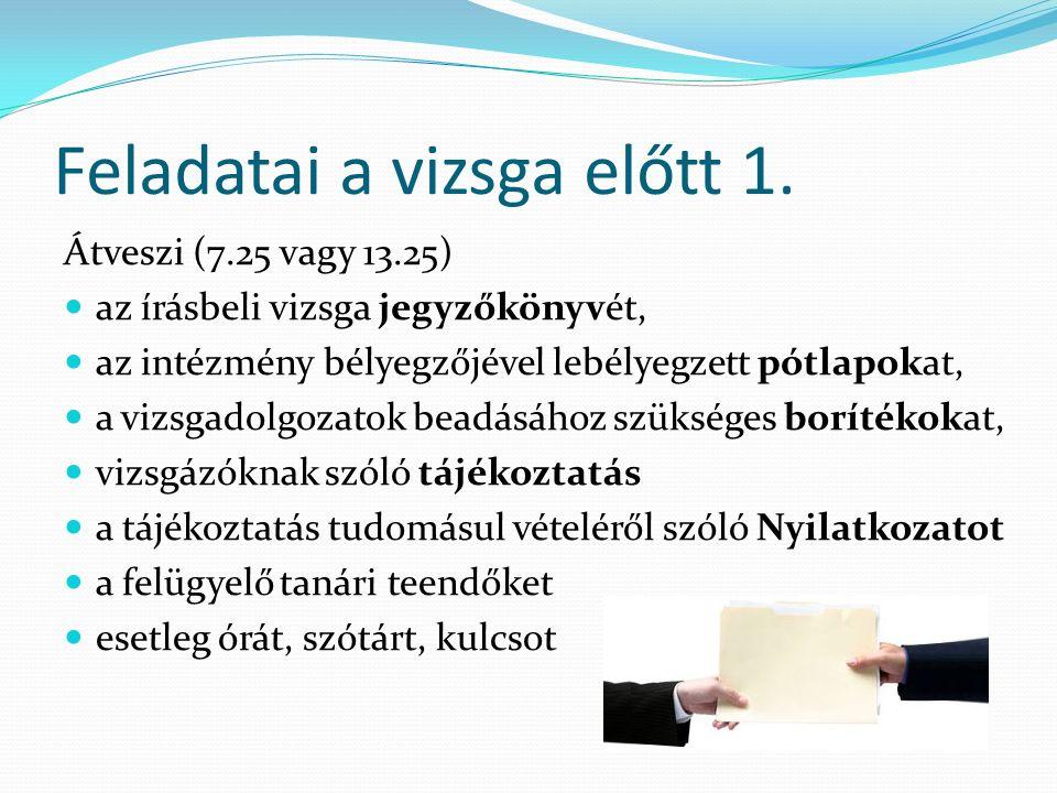 Feladatai a vizsga előtt 1. Átveszi (7.25 vagy 13.25) az írásbeli vizsga jegyzőkönyvét, az intézmény bélyegzőjével lebélyegzett pótlapokat, a vizsgado