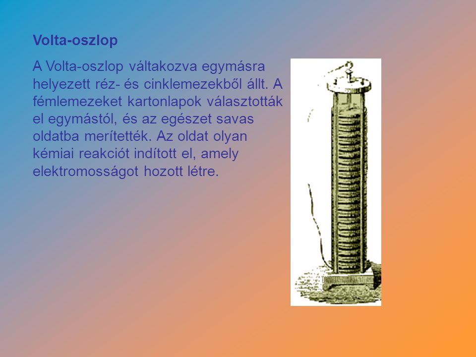 Volta-oszlop A Volta-oszlop váltakozva egymásra helyezett réz- és cinklemezekből állt.