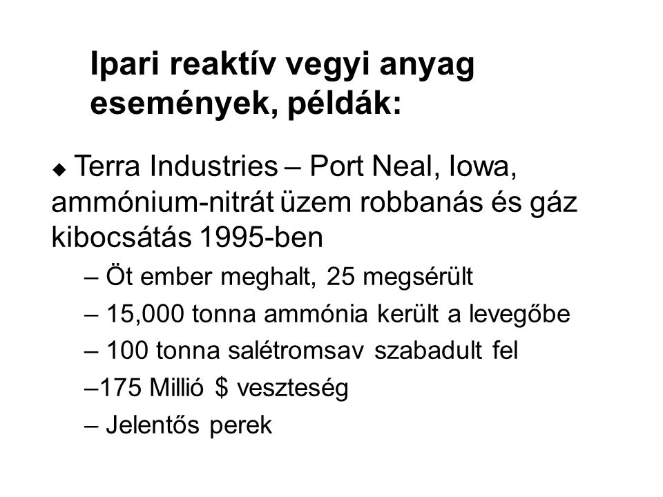u Terra Industries – Port Neal, Iowa, ammónium-nitrát üzem robbanás és gáz kibocsátás 1995-ben – Öt ember meghalt, 25 megsérült – 15,000 tonna ammónia került a levegőbe – 100 tonna salétromsav szabadult fel –175 Millió $ veszteség – Jelentős perek Ipari reaktív vegyi anyag események, példák: