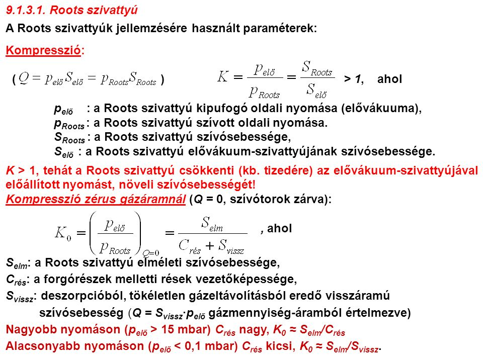 A Roots szivattyúk jellemzésére használt paraméterek: Kompresszió: ( ) > 1, ahol p elő : a Roots szivattyú kipufogó oldali nyomása (elővákuuma), p Roots : a Roots szivattyú szívott oldali nyomása.