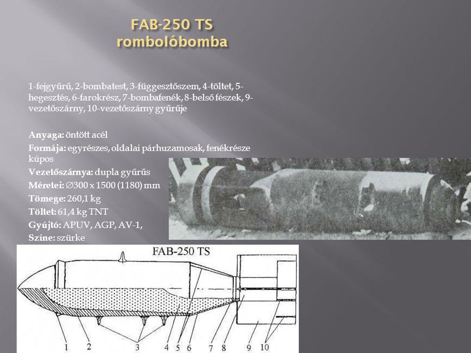 FAB-250 (kovácsolt) rombolóbomba 1-fejgyújtó, 2-töltet, 3-átvivőtöltet, 4-szállítógyűrű, 5- bombatest, 6-függesztőszem, 7-átvivőtöltet, 8-fenékgyújtó, 9-vezetőszárny tartógyűrűje, 10-dobozos vezetőszárny Anyaga: húzott acél Formája: egyrészes, oldalai párhuzamosak, fenékrésze kúpos, becsavarható Vezetőszárnya: dobozos, 4 síkú, szegecselt Méretei:  320 x 1818,64 (1198,88) mm Tömege: 238,14 kg Töltet: 114,2 kg TNT Gyújtó: AM-A, APUV, AGP, AV-1, AVDM Színe: szürke