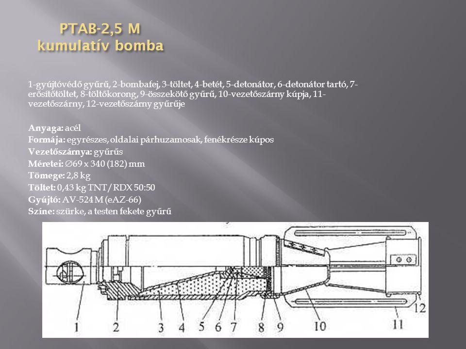 PTAB-2,5 kumulatív bomba 1-nehezék, 2-üreges kialakítású töltet, 3-kúpos kialakítású töltet, 4- fő töltet, 5-detonátor, 6-légcsavar, 7-biztosító test (2), 8-biztosítótest rugója (2), 9-ütőtest, 10-ütőszeg, 11- rugó, 12-csappantyú,13-detonátor, 14-légcsavar köpenye, 15-légcsavar védője, 16-biztosítótest háza (2), 17- ütőszegszár, 18-gyújtótest, 19- menet (4) Méretei:  60 x 356 (203) mm Tömege: 2 kg Színe: 2 db fekete gyűrű a fejrészen