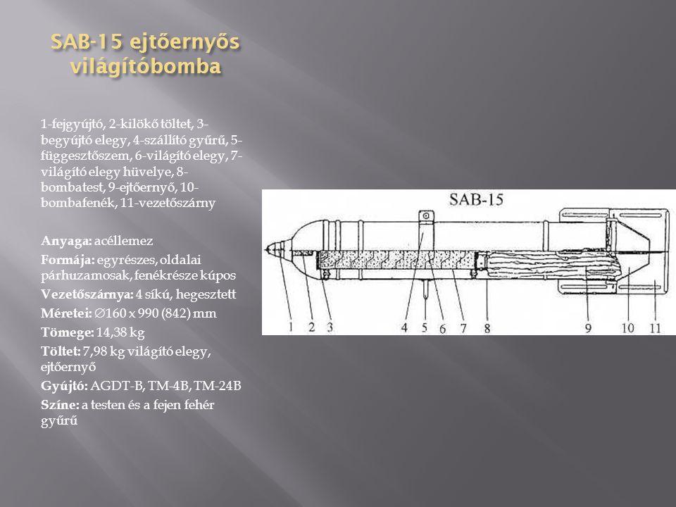 SAB-3M ejt ő erny ő s világítóbomba 1-fejgyújtó, 2-kilökő töltet, 3- begyújtó elegy, 4-világító elegy, 5- függesztőszem, 6-szállítógyűrű, 7- világító elegy hüvelye, 8- bombatest, 9-ejtőernyő, 10- bombafenék, 11-vezetőszárny merevítése, 12-gyűrűs vezetőszárny, 13-zárólemez Anyaga: acéllemez Formája: többrészes, oldalai párhuzamosak, fenékrésze kúpos Vezetőszárnya: gyűrűs Méretei:  94 x 578 (484) mm Tömege: 3,99 kg Töltet: 2 kg világító elegy, ejtőernyő Gyújtó: AGDT-B, TM-4B, TM-24B Színe: a testen és a fejen fehér gyűrű