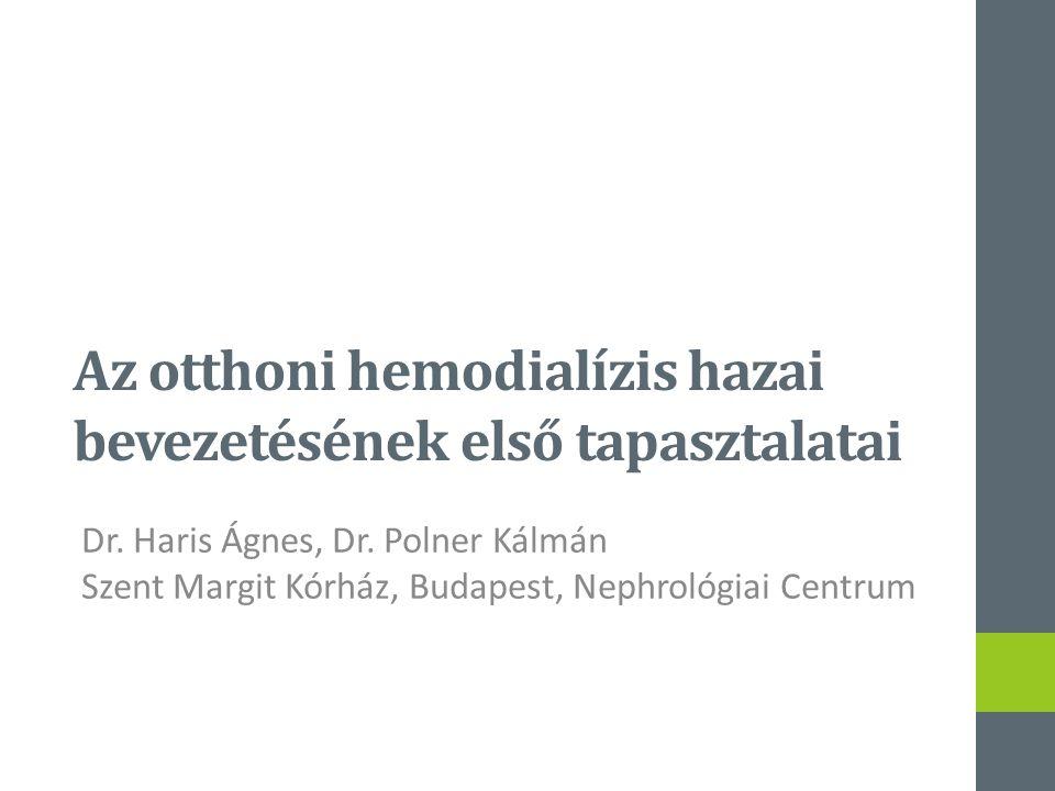 Az otthoni hemodialízis hazai bevezetésének első tapasztalatai Dr. Haris Ágnes, Dr. Polner Kálmán Szent Margit Kórház, Budapest, Nephrológiai Centrum