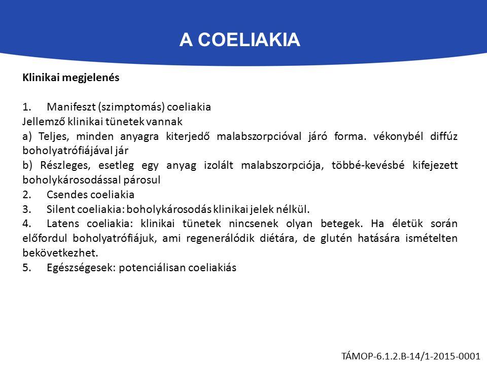 A COELIAKIA TÁMOP-6.1.2.B-14/1-2015-0001 Klinikai megjelenés 1.Manifeszt (szimptomás) coeliakia Jellemző klinikai tünetek vannak a) Teljes, minden anyagra kiterjedő malabszorpcióval járó forma.