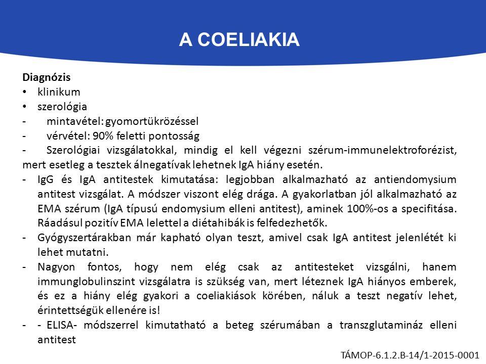 A COELIAKIA TÁMOP-6.1.2.B-14/1-2015-0001 Diagnózis klinikum szerológia -mintavétel: gyomortükrözéssel -vérvétel: 90% feletti pontosság -Szerológiai vizsgálatokkal, mindig el kell végezni szérum-immunelektroforézist, mert esetleg a tesztek álnegatívak lehetnek IgA hiány esetén.