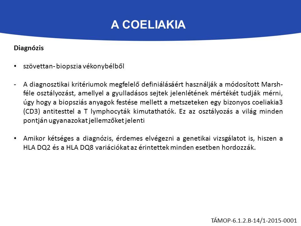 A COELIAKIA TÁMOP-6.1.2.B-14/1-2015-0001 Diagnózis szövettan- biopszia vékonybélből -A diagnosztikai kritériumok megfelelő definiálásáért használják a módosított Marsh- féle osztályozást, amellyel a gyulladásos sejtek jelenlétének mértékét tudják mérni, úgy hogy a biopsziás anyagok festése mellett a metszeteken egy bizonyos coeliakia3 (CD3) antitesttel a T lymphocyták kimutathatók.
