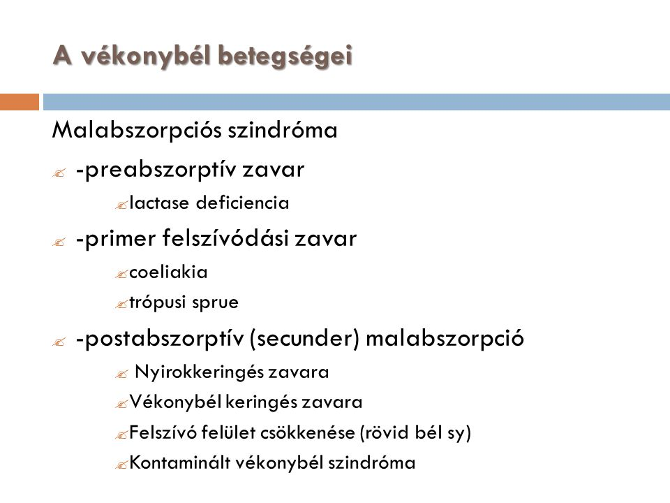 A vékonybél betegségei Malabszorpciós szindróma  -preabszorptív zavar  lactase deficiencia  -primer felszívódási zavar  coeliakia  trópusi sprue  -postabszorptív (secunder) malabszorpció  Nyirokkeringés zavara  Vékonybél keringés zavara  Felszívó felület csökkenése (rövid bél sy)  Kontaminált vékonybél szindróma