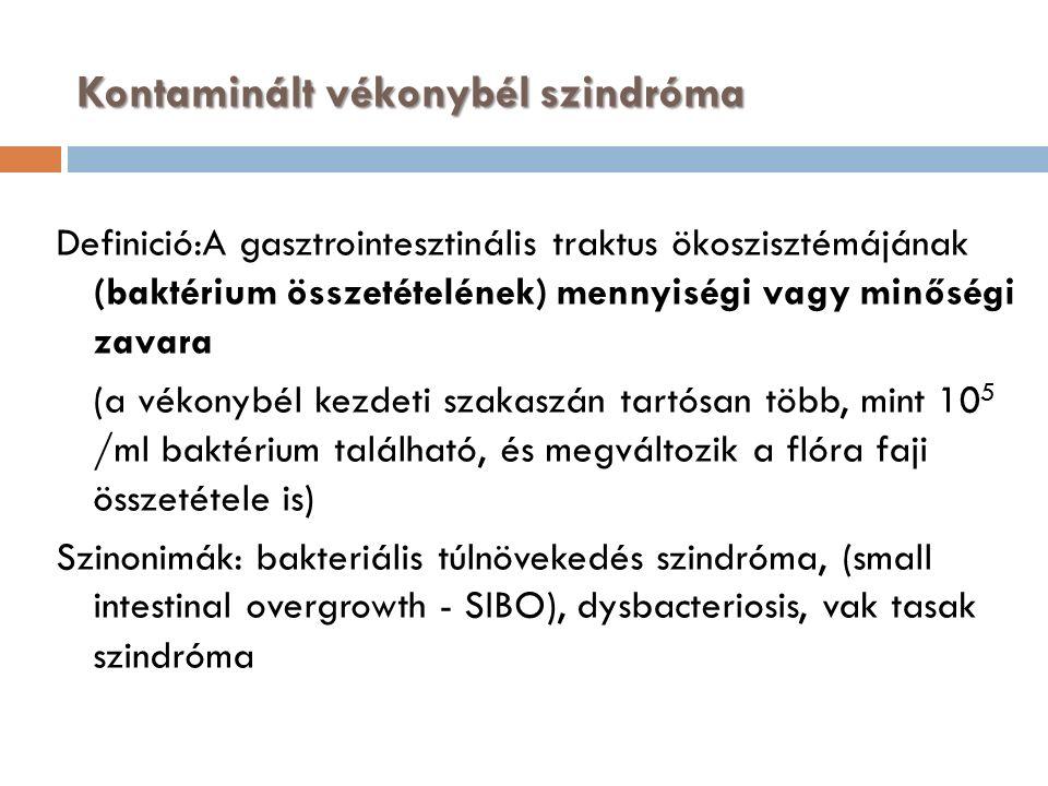 Kontaminált vékonybél szindróma Definició:A gasztrointesztinális traktus ökoszisztémájának (baktérium összetételének) mennyiségi vagy minőségi zavara (a vékonybél kezdeti szakaszán tartósan több, mint 10 5 /ml baktérium található, és megváltozik a flóra faji összetétele is) Szinonimák: bakteriális túlnövekedés szindróma, (small intestinal overgrowth - SIBO), dysbacteriosis, vak tasak szindróma