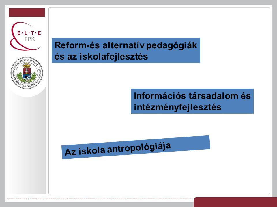 Reform-és alternatív pedagógiák és az iskolafejlesztés Az iskola antropológiája Információs társadalom és intézményfejlesztés