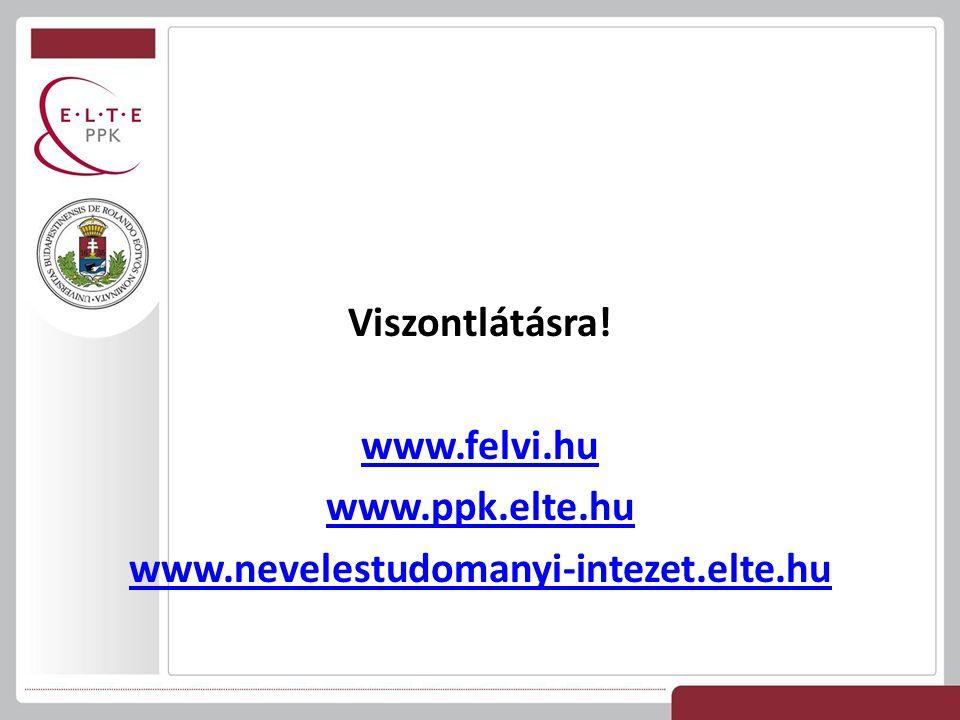 Viszontlátásra! www.felvi.hu www.ppk.elte.hu www.nevelestudomanyi-intezet.elte.hu