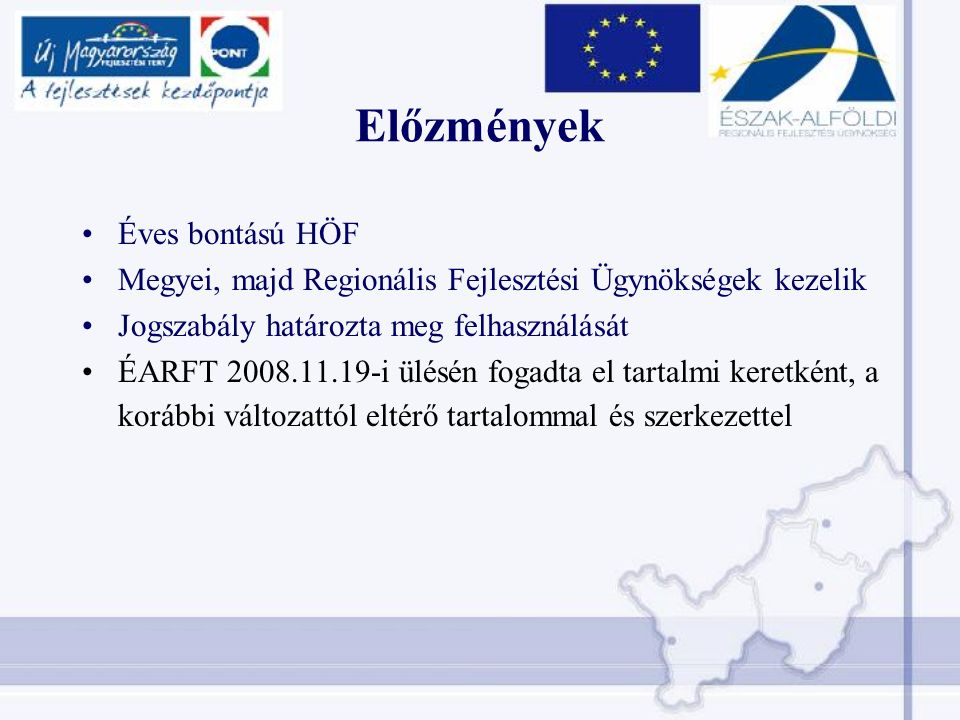 Előzmények Éves bontású HÖF Megyei, majd Regionális Fejlesztési Ügynökségek kezelik Jogszabály határozta meg felhasználását ÉARFT 2008.11.19-i ülésén fogadta el tartalmi keretként, a korábbi változattól eltérő tartalommal és szerkezettel