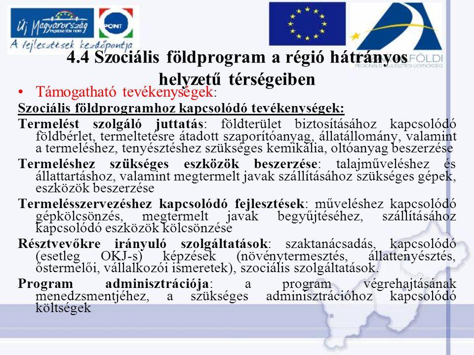 4.4 Szociális földprogram a régió hátrányos helyzetű térségeiben Támogatható tevékenységek : Szociális földprogramhoz kapcsolódó tevékenységek: Termelést szolgáló juttatás: földterület biztosításához kapcsolódó földbérlet, termeltetésre átadott szaporítóanyag, állatállomány, valamint a termeléshez, tenyésztéshez szükséges kemikália, oltóanyag beszerzése Termeléshez szükséges eszközök beszerzése: talajműveléshez és állattartáshoz, valamint megtermelt javak szállításához szükséges gépek, eszközök beszerzése Termelésszervezéshez kapcsolódó fejlesztések: műveléshez kapcsolódó gépkölcsönzés, megtermelt javak begyűjtéséhez, szállításához kapcsolódó eszközök kölcsönzése Résztvevőkre irányuló szolgáltatások: szaktanácsadás, kapcsolódó (esetleg OKJ-s) képzések (növénytermesztés, állattenyésztés, őstermelői, vállalkozói ismeretek), szociális szolgáltatások.