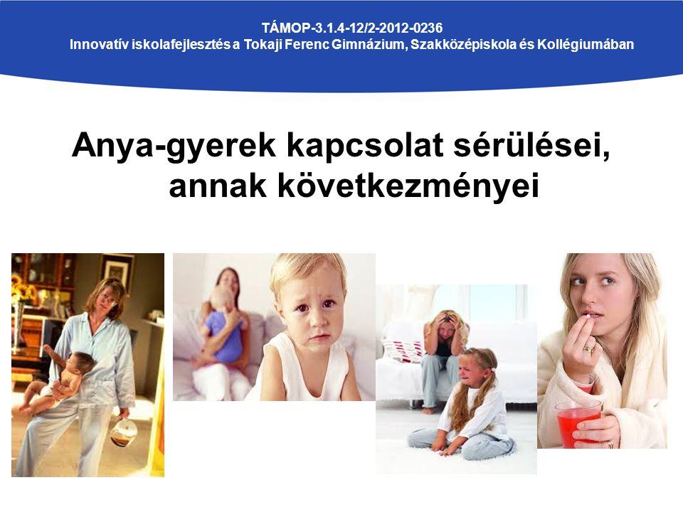 Anya-gyerek kapcsolat sérülései, annak következményei TÁMOP-3.1.4-12/2-2012-0236 Innovatív iskolafejlesztés a Tokaji Ferenc Gimnázium, Szakközépiskola és Kollégiumában