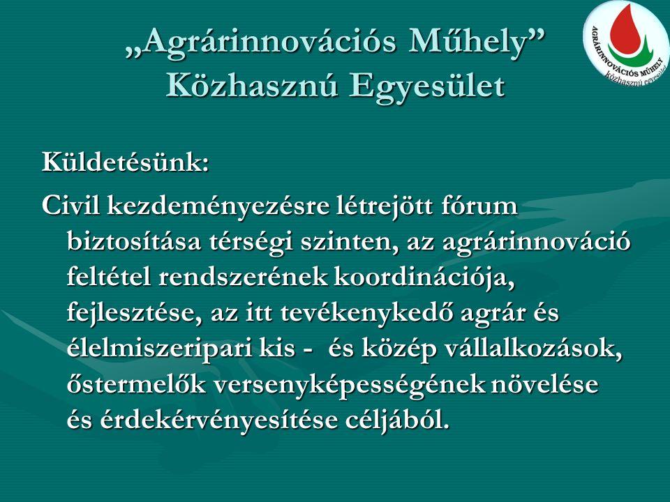 """""""Agrárinnovációs Műhely Közhasznú Egyesület Küldetésünk: Civil kezdeményezésre létrejött fórum biztosítása térségi szinten, az agrárinnováció feltétel rendszerének koordinációja, fejlesztése, az itt tevékenykedő agrár és élelmiszeripari kis - és közép vállalkozások, őstermelők versenyképességének növelése és érdekérvényesítése céljából."""