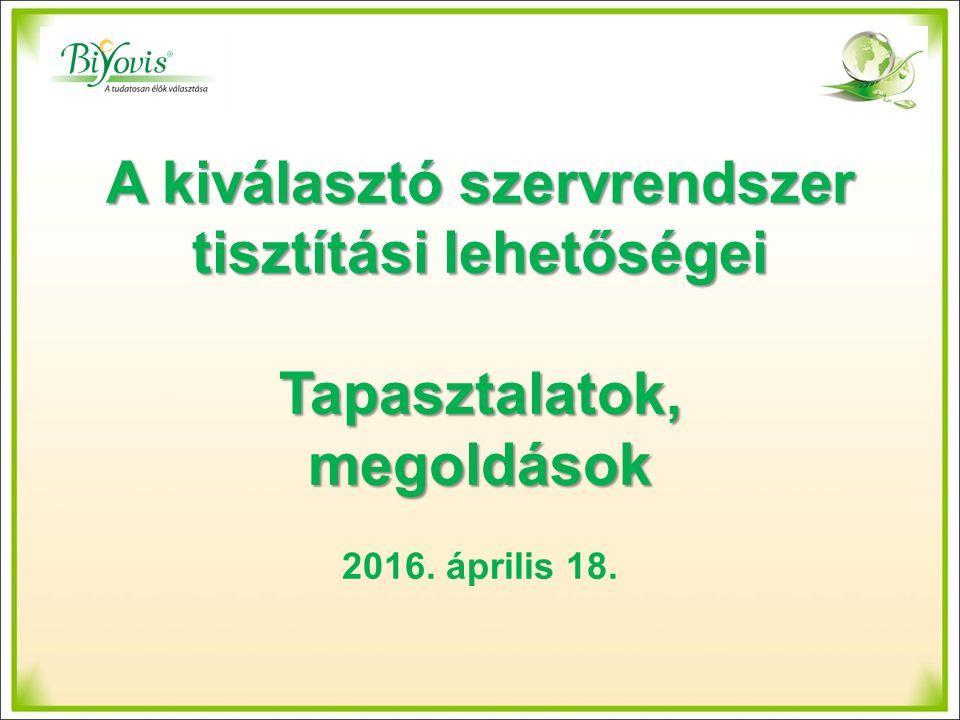 A kiválasztó szervrendszer tisztítási lehetőségei Tapasztalatok, megoldások 2016. április 18.