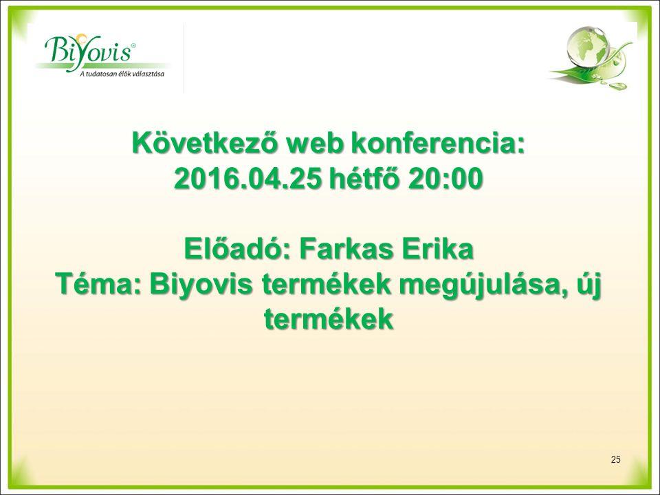 25 Következő web konferencia: 2016.04.25 hétfő 20:00 Előadó: Farkas Erika Téma: Biyovis termékek megújulása, új termékek