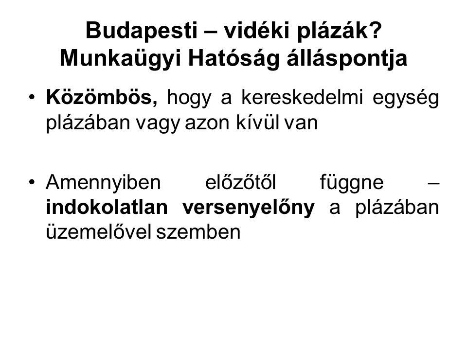 Budapesti – vidéki plázák? Munkaügyi Hatóság álláspontja Közömbös, hogy a kereskedelmi egység plázában vagy azon kívül van Amennyiben előzőtől függne