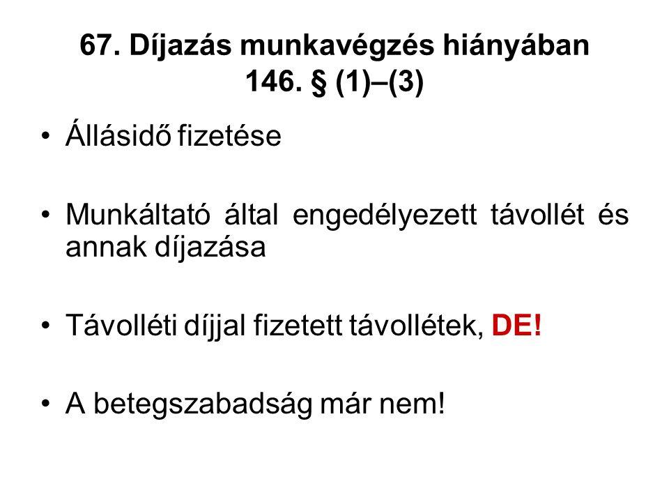67. Díjazás munkavégzés hiányában 146. § (1)–(3) Állásidő fizetése Munkáltató által engedélyezett távollét és annak díjazása Távolléti díjjal fizetett