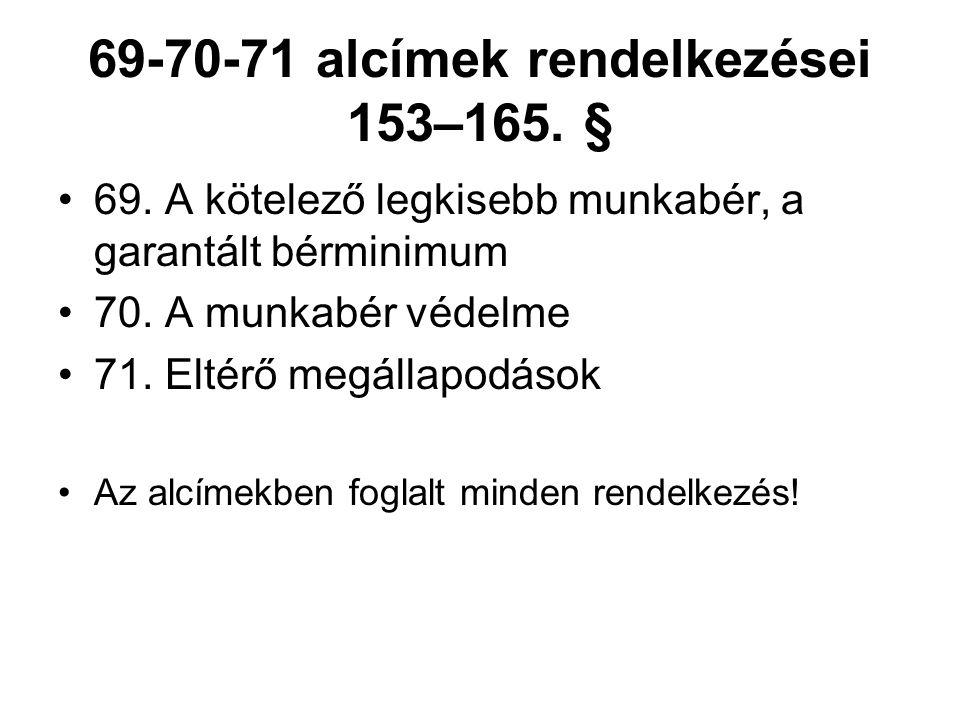 69-70-71 alcímek rendelkezései 153–165. § 69. A kötelező legkisebb munkabér, a garantált bérminimum 70. A munkabér védelme 71. Eltérő megállapodások A
