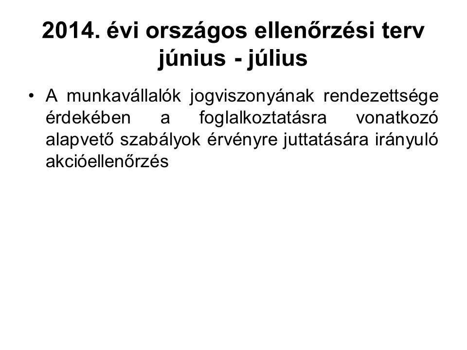 2014. évi országos ellenőrzési terv június - július A munkavállalók jogviszonyának rendezettsége érdekében a foglalkoztatásra vonatkozó alapvető szabá