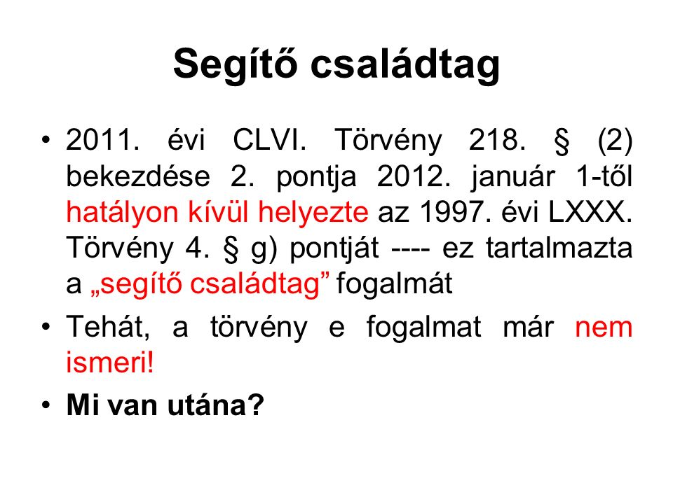 Segítő családtag 2011. évi CLVI. Törvény 218. § (2) bekezdése 2. pontja 2012. január 1-től hatályon kívül helyezte az 1997. évi LXXX. Törvény 4. § g)