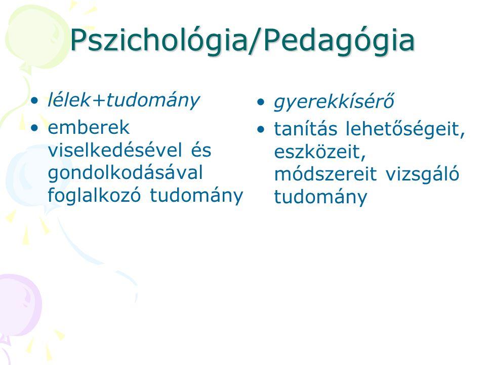 Pszichológia/Pedagógia lélek+tudomány emberek viselkedésével és gondolkodásával foglalkozó tudomány gyerekkísérő tanítás lehetőségeit, eszközeit, módszereit vizsgáló tudomány