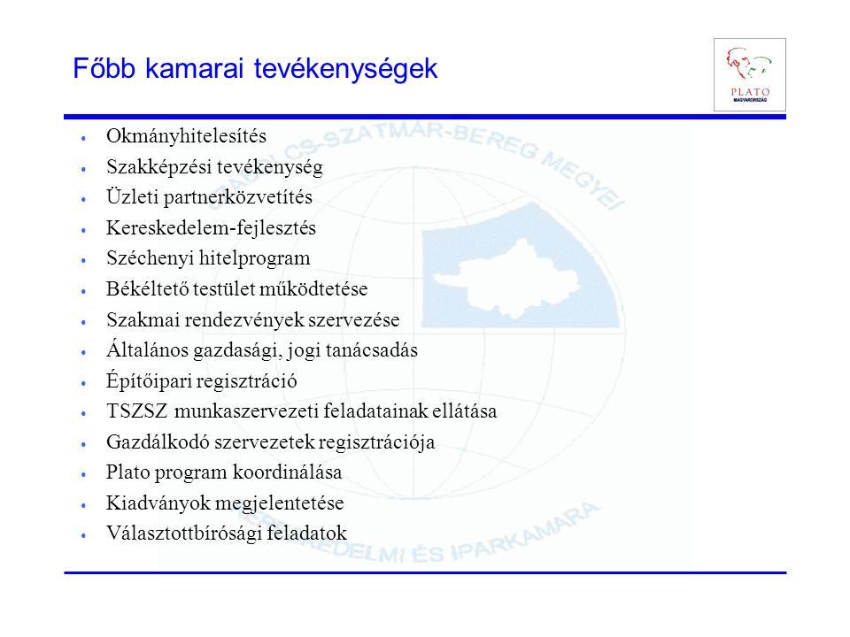 Főbb kamarai tevékenységek Okmányhitelesítés Szakképzési tevékenység Üzleti partnerközvetítés Kereskedelem-fejlesztés Széchenyi hitelprogram Békéltető testület működtetése Szakmai rendezvények szervezése Általános gazdasági, jogi tanácsadás Építőipari regisztráció TSZSZ munkaszervezeti feladatainak ellátása Gazdálkodó szervezetek regisztrációja Plato program koordinálása Kiadványok megjelentetése Választottbírósági feladatok