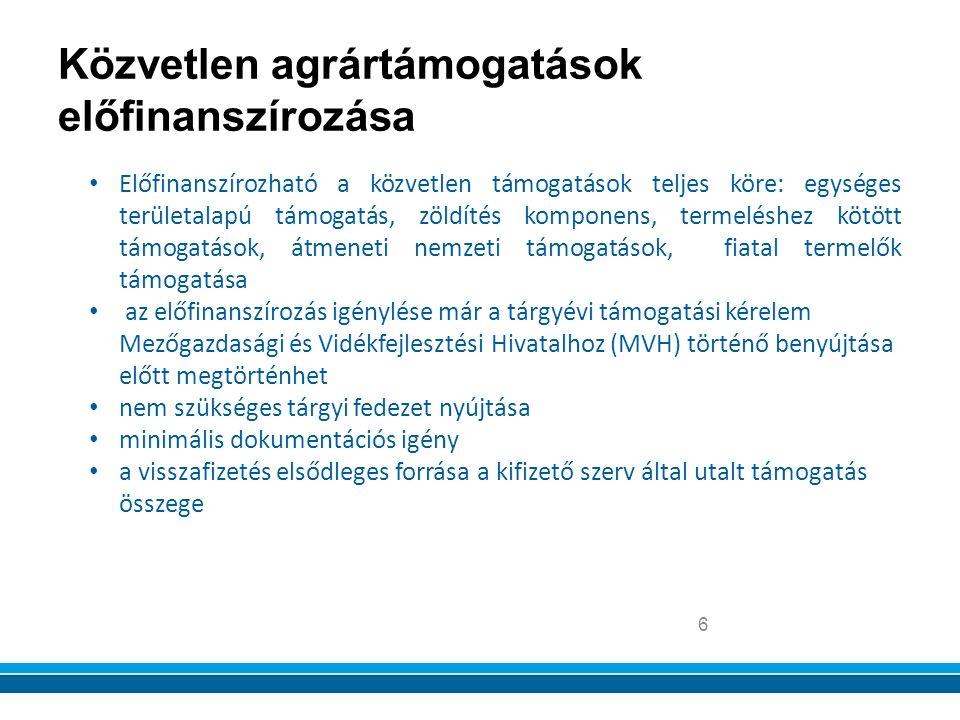 Közvetlen agrártámogatások előfinanszírozása 6 Előfinanszírozható a közvetlen támogatások teljes köre: egységes területalapú támogatás, zöldítés komponens, termeléshez kötött támogatások, átmeneti nemzeti támogatások, fiatal termelők támogatása az előfinanszírozás igénylése már a tárgyévi támogatási kérelem Mezőgazdasági és Vidékfejlesztési Hivatalhoz (MVH) történő benyújtása előtt megtörténhet nem szükséges tárgyi fedezet nyújtása minimális dokumentációs igény a visszafizetés elsődleges forrása a kifizető szerv által utalt támogatás összege